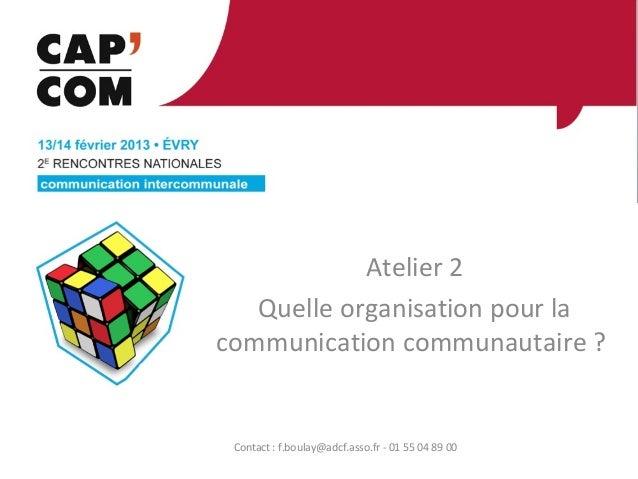 Atelier 2   Quelle organisation pour lacommunication communautaire ? Contact : f.boulay@adcf.asso.fr - 01 55 04 89 00
