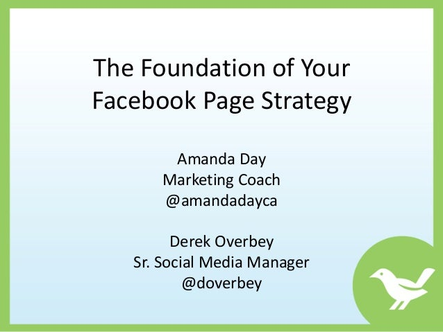 The Foundation of YourFacebook Page Strategy       Amanda Day      Marketing Coach      @amandadayca         Derek Overbey...