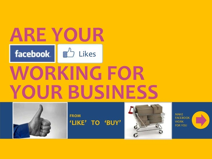 ARE YOURFACEBO  LikesWORKING FORYOUR BUSINESS                       MAKE     FROM              FACEBOOK     'LIKE' TO 'BUY...