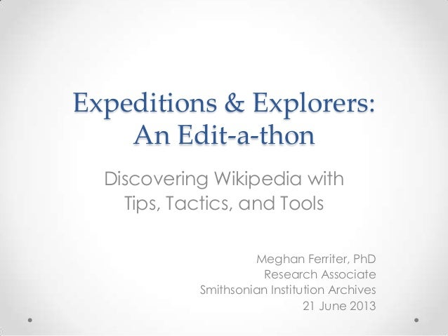 Expeditions & Explorers:An Edit-a-thonDiscovering Wikipedia withTips, Tactics, and ToolsMeghan Ferriter, PhDResearch Assoc...