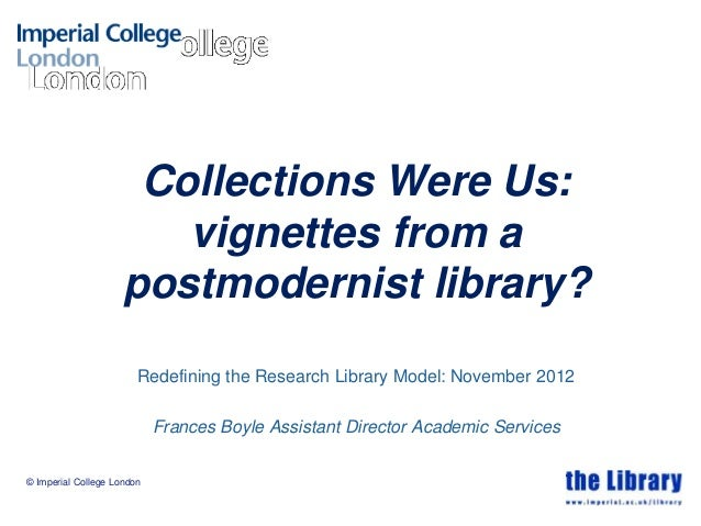 © Imperial College LondonCollections Were Us:vignettes from apostmodernist library?Redefining the Research Library Model: ...