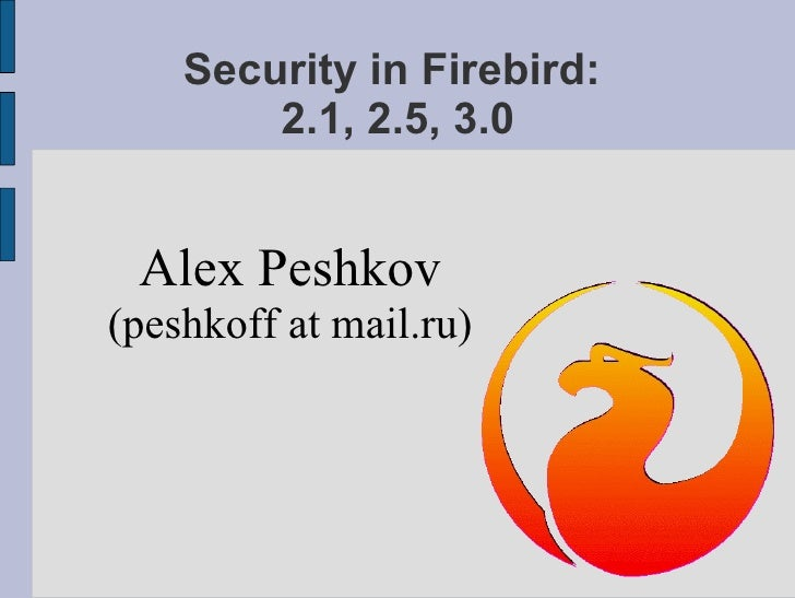Security in Firebird:  2.1, 2.5, 3.0 <ul><ul><li>Alex Peshkov </li></ul></ul><ul><ul><li>(peshkoff at mail.ru) </li></ul><...