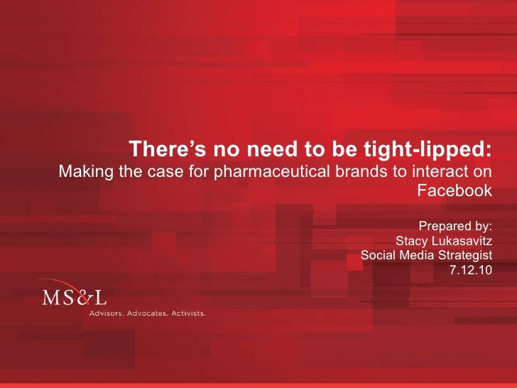 There's no need to be tight-lipped: Making the case for pharmaceutical brands to interact on Facebook Prepared by: Stacy L...