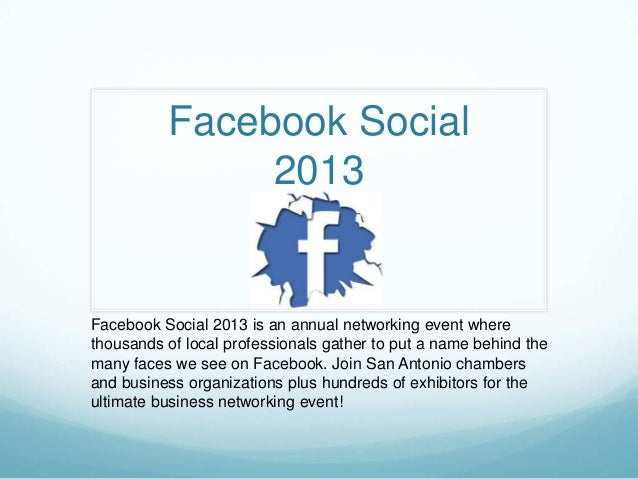 Facebook Social 2013  Facebook Social 2013 is an annual networking event where thousands of local professionals gather to ...