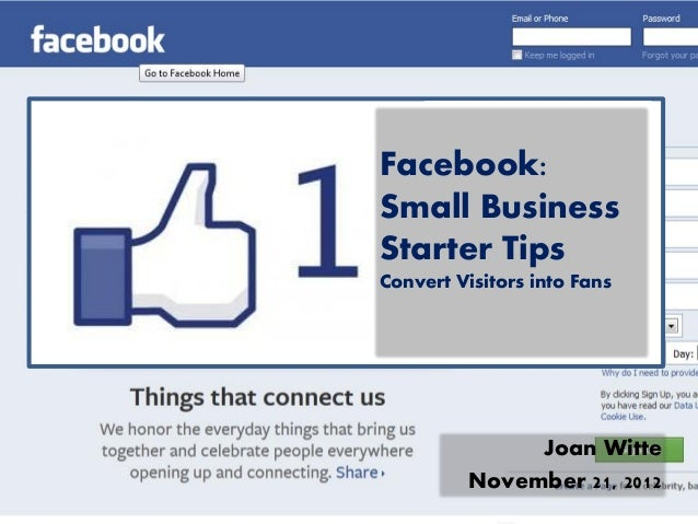 Facebook:Small BusinessStarter TipsConvert Visitors into Fans              Joan Witte         November 21, 2012