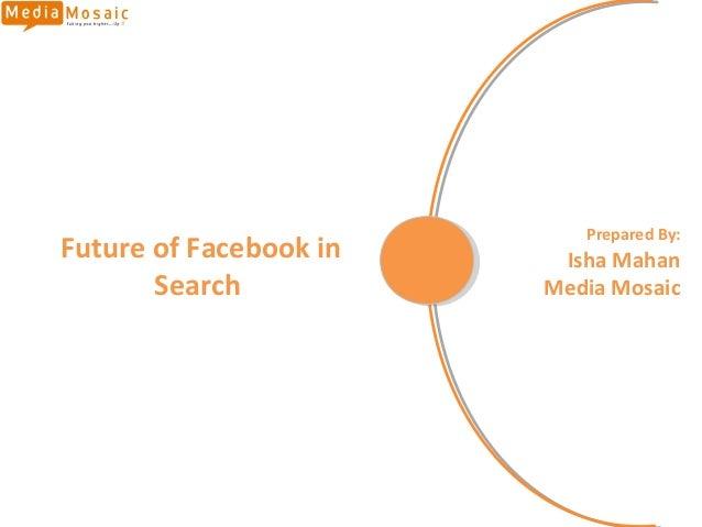 Prepared By:Future of Facebook in    Isha Mahan       Search           Media Mosaic