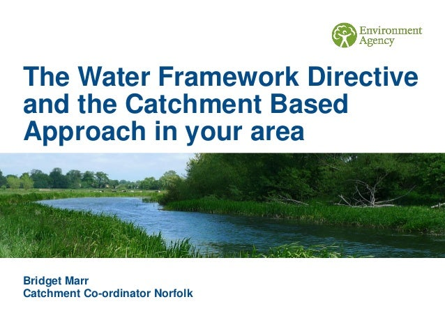 The Water Framework Directive and the Catchment Based Approach in your area Bridget Marr Catchment Co-ordinator Norfolk