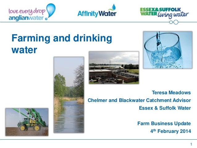 1 Farming and drinking water Teresa Meadows Chelmer and Blackwater Catchment Advisor Essex & Suffolk Water Farm Business U...