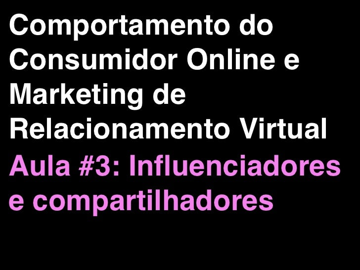Comportamento doConsumidor Online eMarketing deRelacionamento VirtualAula #3: Influenciadorese compartilhadores