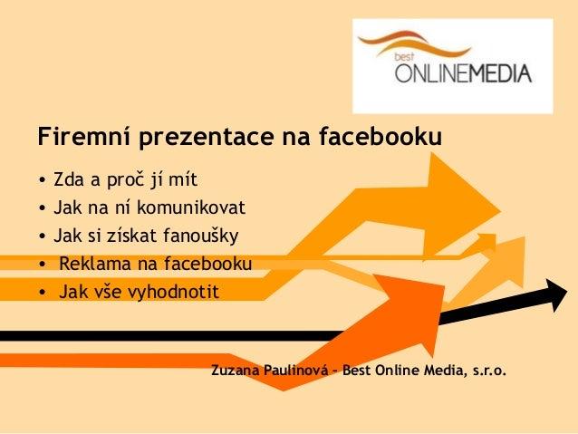 Firemní prezentace na facebooku• Zda a proč jí mít• Jak na ní komunikovat• Jak si získat fanoušky• Reklama na facebooku• J...