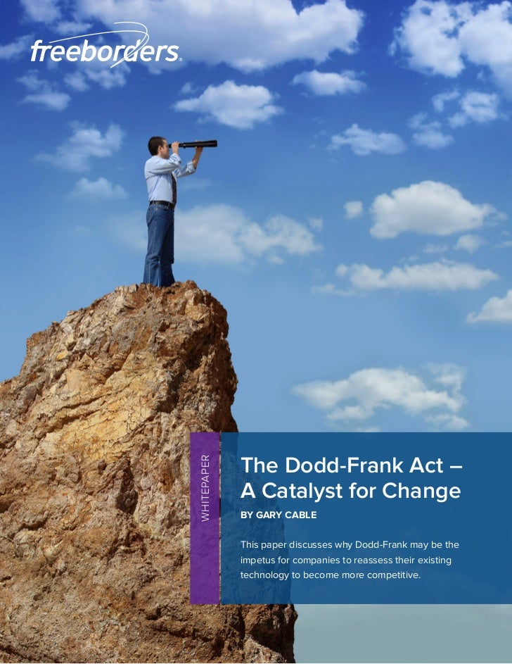 The Dodd-Frank Act –WHITEPAPER             A Catalyst for Change             BY GARY CABLE             This paper discusse...
