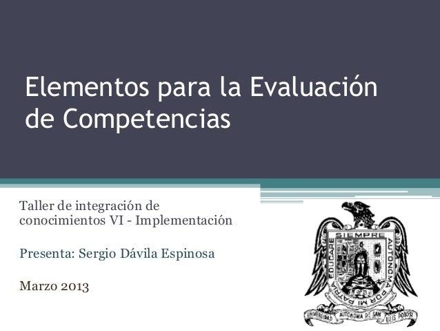 Elementos para la Evaluación de Competencias Taller de integración de conocimientos VI - Implementación Presenta: Sergio D...