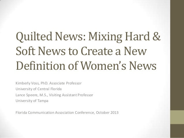 Quilted News: Mixing Hard & Soft News to Create a New Definition of Women's News Kimberly Voss, PhD. Associate Professor U...