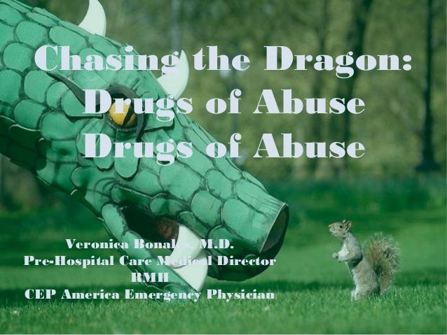 Chasing the Dragon:   Drugs of Abuse   Drugs of Abuse     Veronica Bonales, M.D.Pre-Hospital Care Medical Director        ...