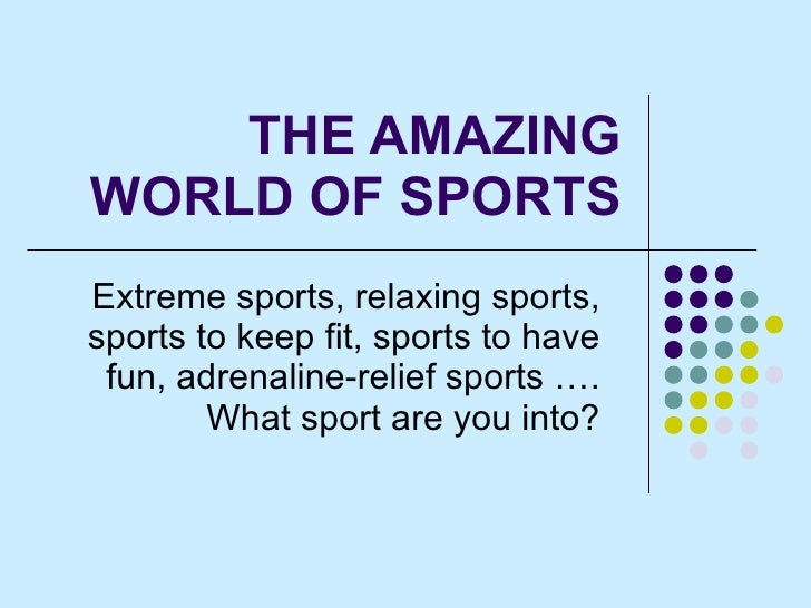 THE AMAZING WORLD OF SPORTS Extreme sports, relaxing sports, sports to keep fit, sports to have fun, adrenaline-relief spo...
