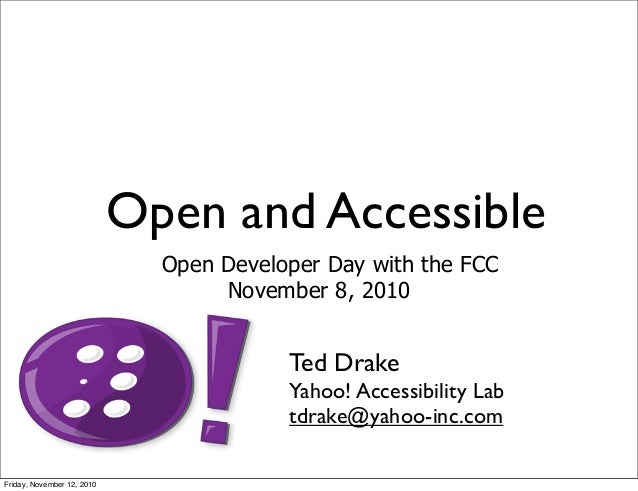 Open and Accessible Open Developer Day with the FCC November 8, 2010 Ted Drake Yahoo! Accessibility Lab tdrake@yahoo-inc.c...