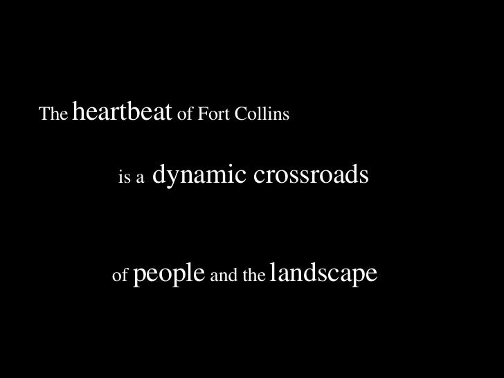 The   heartbeat   of Fort Collins of  people   and the   landscape is a   dynamic crossroads