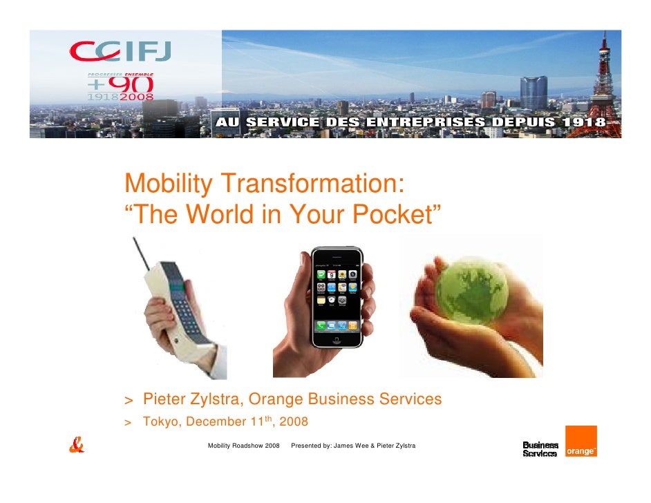 "Mobility Transformation: ""The World in Your Pocket""     > Pieter Zylstra, Orange Business Services > Tokyo, December 11th,..."