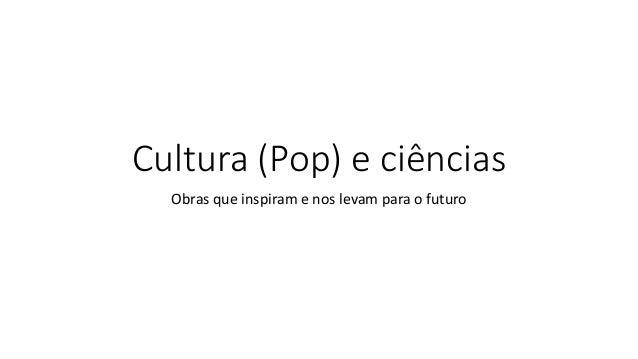 Cultura (Pop) e ciências Obras que inspiram e nos levam para o futuro