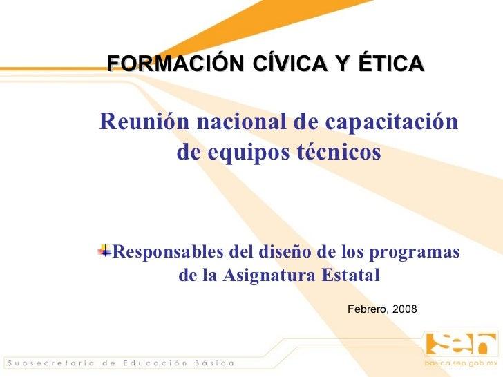 FORMACIÓN CÍVICA Y ÉTICA   <ul><li>Reunión nacional de capacitación de equipos técnicos </li></ul><ul><li>Responsables del...