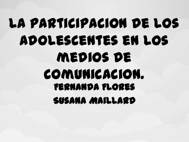 La participacion de losadolescentes en losmedios decomunicacion.Fernanda FloresSusana Maillard