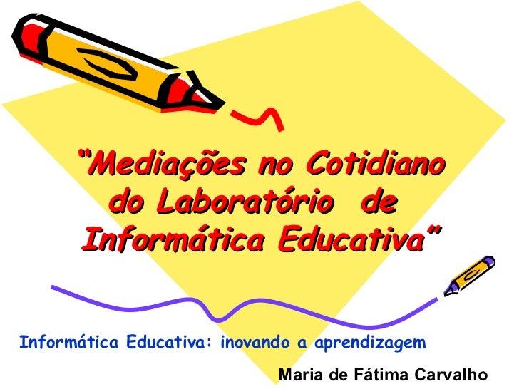""""""" Mediações no Cotidiano do Laboratório  de  Informática Educativa"""" Maria de Fátima Carvalho   Informática Educativa: inov..."""