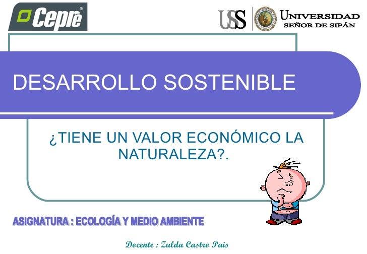 DESARROLLO SOSTENIBLE ¿TIENE UN VALOR ECONÓMICO LA NATURALEZA?.  Docente : Zulda Castro Pais ASIGNATURA : ECOLOGÍA Y MEDIO...