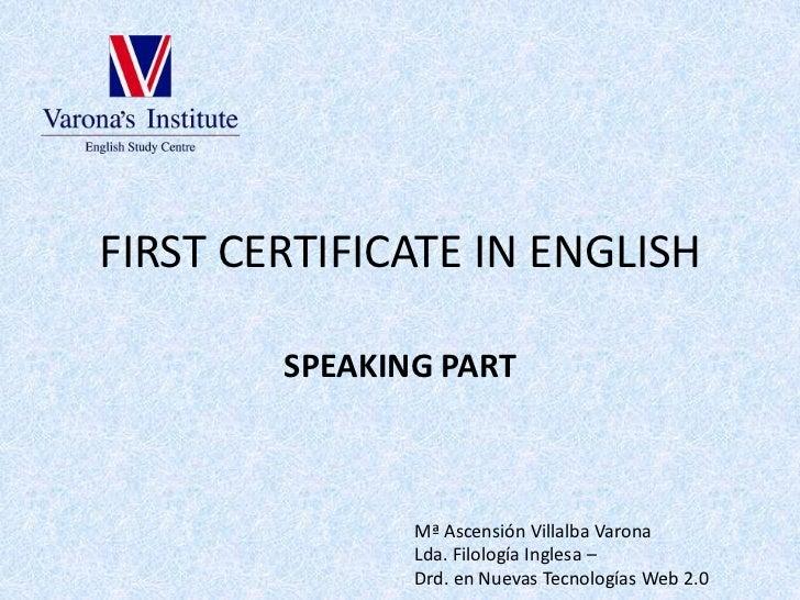 FIRST CERTIFICATE IN ENGLISH<br />SPEAKING PART<br />Mª Ascensión Villalba Varona<br />Lda. Filología Inglesa – <br />Drd....