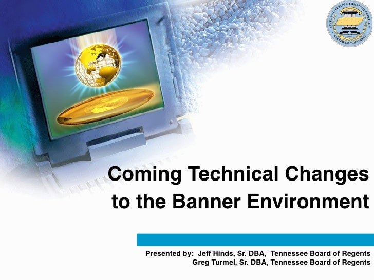 Coming Technical Changesto the Banner Environment   Presented by: Jeff Hinds, Sr. DBA, Tennessee Board of Regents         ...