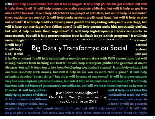 Big Data y Transformación Social  Javier Toret Medina (@toret) Óscar Marín Miró (@oscarmarinmiro) Free Culture Forum 2013 ...