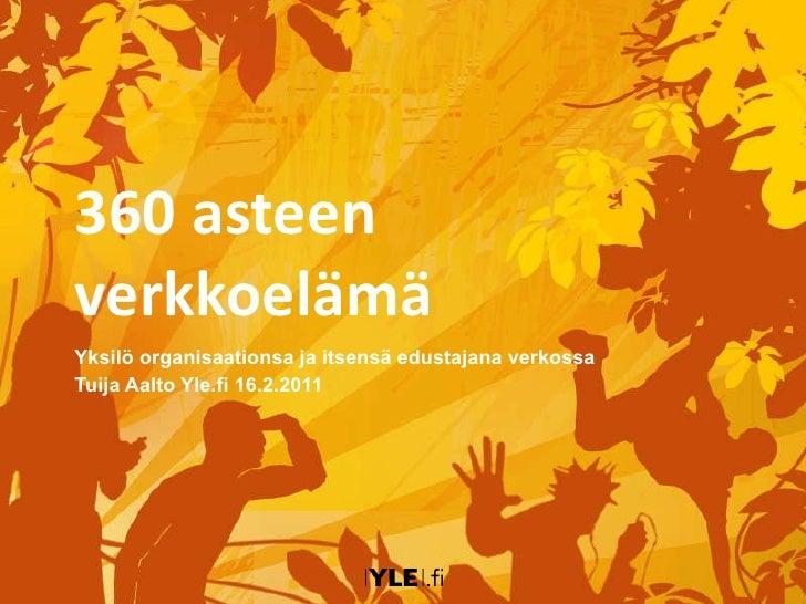 360 asteen verkkoelämä Yksilö organisaationsa ja itsensä edustajana verkossa Tuija Aalto Yle.fi 16.2.2011