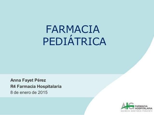 FARMACIA PEDIÁTRICA Anna Fayet Pérez R4 Farmacia Hospitalaria 8 de enero de 2015