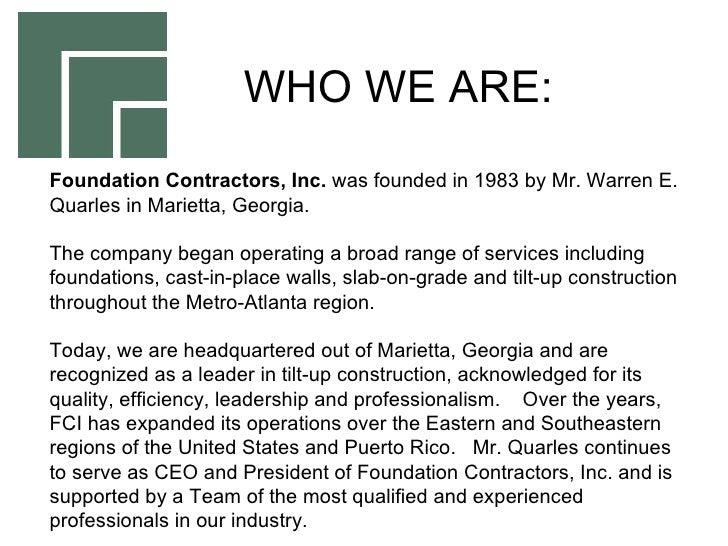 Foundation Contractors, Inc.  was founded in 1983 by Mr. Warren E. Quarles in Marietta, Georgia.  The company began operat...