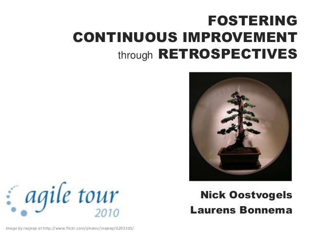 FOSTERING CONTINUOUS IMPROVEMENT through RETROSPECTIVES Nick Oostvogels Laurens Bonnema Image by inajeep at http://www.fli...