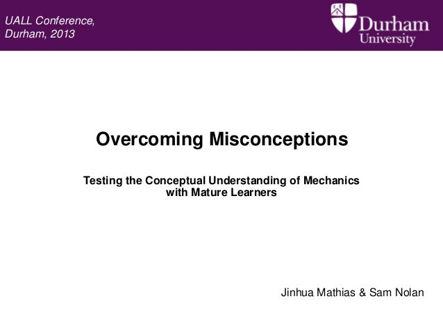 UALL Conference, Durham, 2013  Overcoming Misconceptions Testing the Conceptual Understanding of Mechanics with Mature Lea...