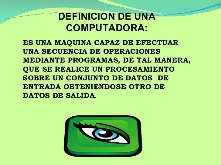 DEFINICION DE UNA COMPUTADORA: ES UNA MAQUINA CAPAZ DE EFECTUAR UNA SECUENCIA DE OPERACIONES MEDIANTE PROGRAMAS, DE TAL MA...