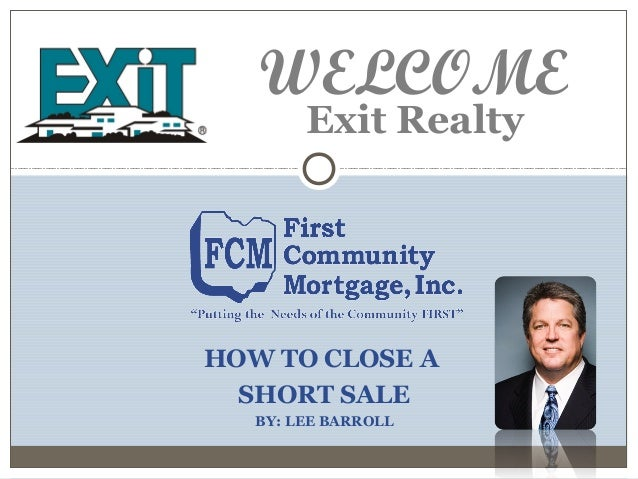 HOW TO CLOSE A SHORT SALE BY: LEE BARROLL Exit Realty WELCOME