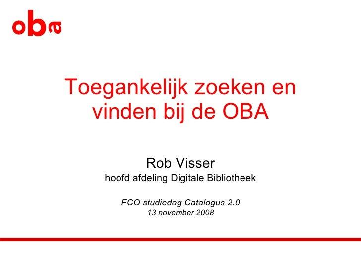 Toegankelijk zoeken en vinden bij de OBA Rob Visser hoofd afdeling Digitale Bibliotheek FCO studiedag Catalogus 2.0 13 nov...