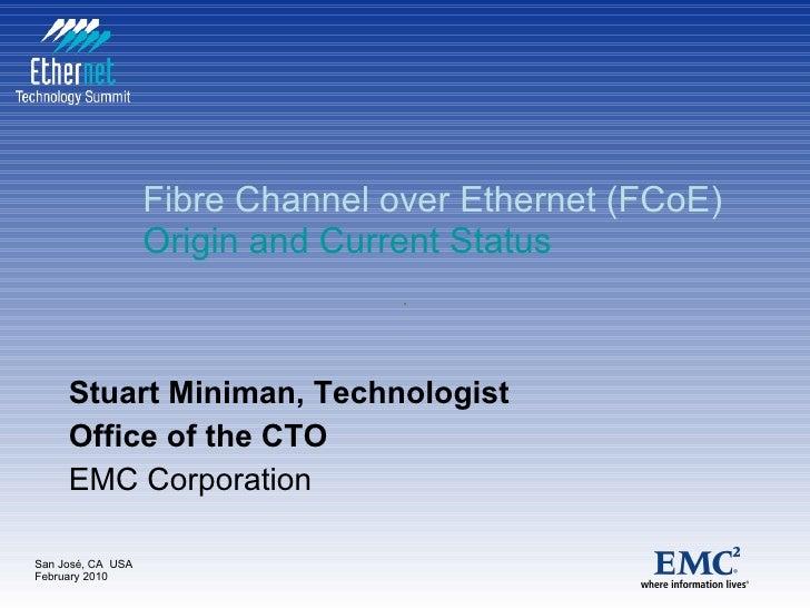 Fibre Channel over Ethernet (FCoE) Origin and Current Status   Stuart Miniman, Technologist Office of the CTO EMC Corporat...