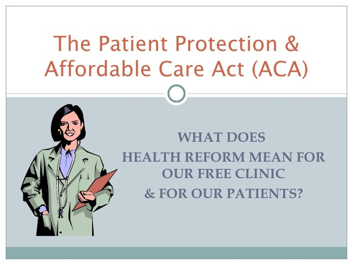 The Patient Protection &Affordable Care Act (ACA)             WHAT DOES       HEALTH REFORM MEAN FOR           OUR FREE CL...