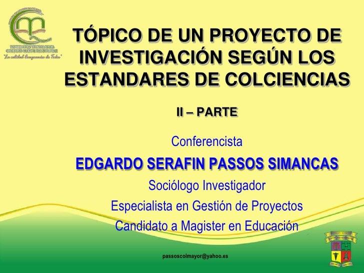 TÓPICO DE UN PROYECTO DE INVESTIGACIÓN SEGÚN LOS ESTANDARES DE COLCIENCIASII – PARTE<br />Conferencista<br />EDGARDO SERAF...