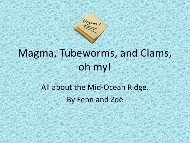 Magma, Tubeworms, and Clams, oh my!<br />All about the Mid-Ocean Ridge.<br />By Fenn and Zoë  <br />