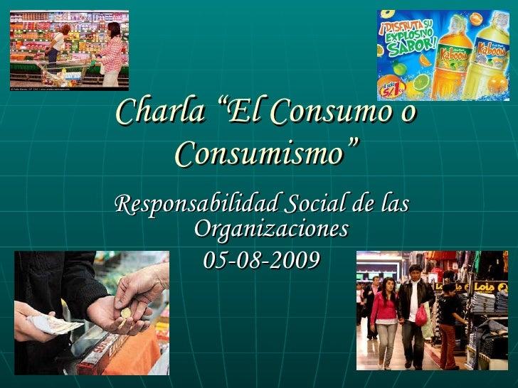 """Charla """"El Consumo o Consumismo"""" <ul><li>Responsabilidad Social de las Organizaciones </li></ul><ul><li>05-08-2009 </li></ul>"""