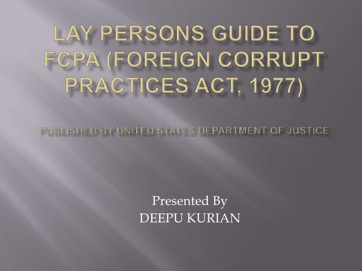 LAY PERSONS GUIDE TO FCPA (Foreign Corrupt Practices Act, 1977)Published by United States Department Of Justice<br />Prese...