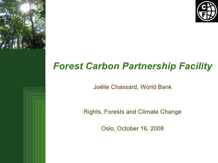 <ul><li>Forest Carbon Partnership Facility   </li></ul><ul><li>Joëlle Chassard, World Bank </li></ul><ul><li>Rights, Fores...
