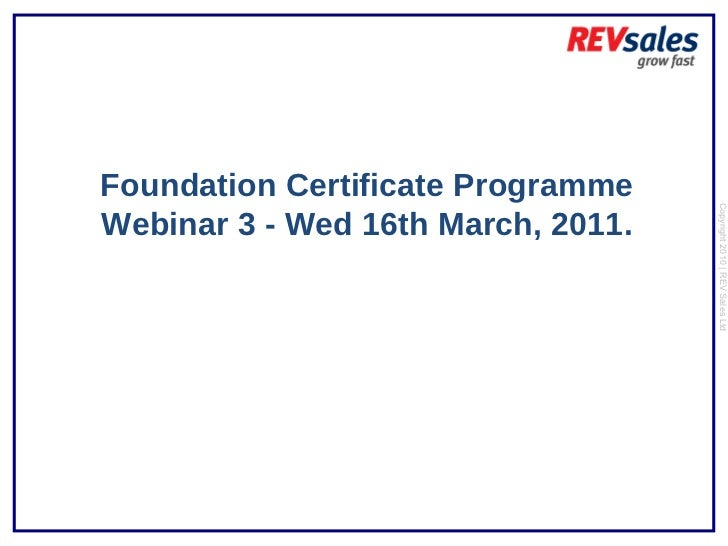 Foundation Certificate Programme Webinar 3 - Wed 16th March, 2011. Copyright 2010 | REV Sales Ltd