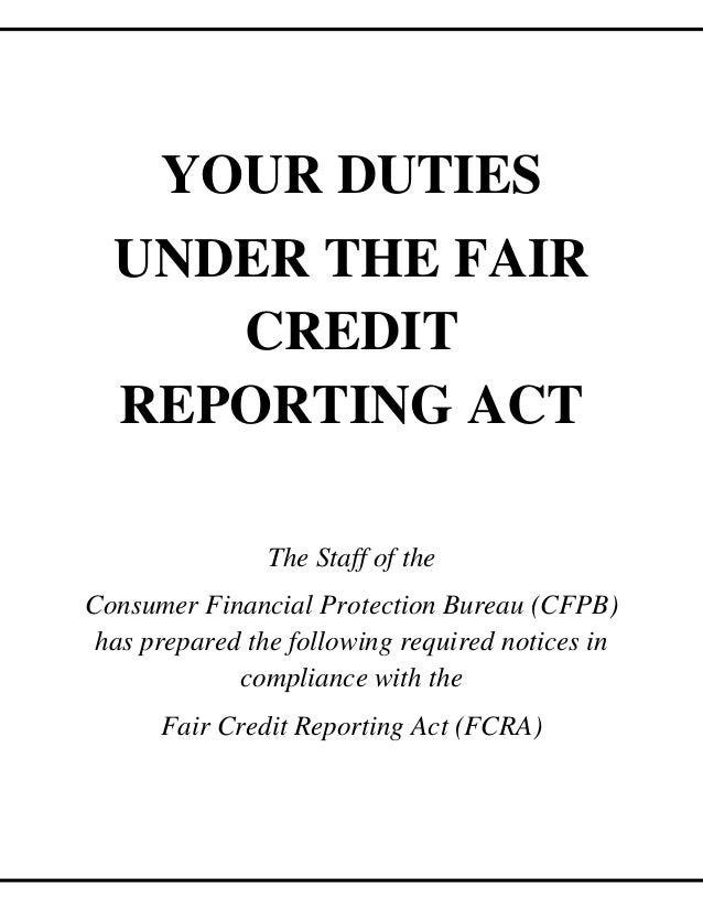 YOUR DUTIES UNDER THE FAIR CREDIT REPORTING ACT The Staff of the Consumer Financial Protection Bureau (CFPB) has prepared ...