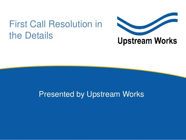 Presented by Upstream Works First Call Resolution in the Details