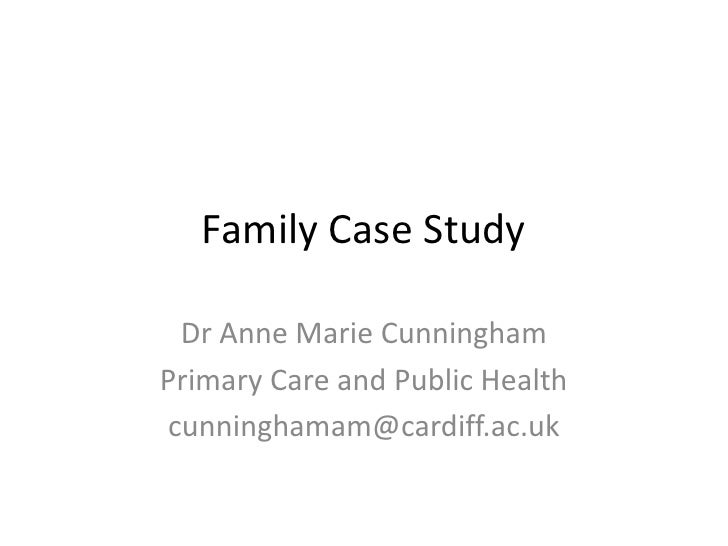 Family Case Study<br />Dr Anne Marie Cunningham<br />Primary Care and Public Health<br />cunninghamam@cardiff.ac.uk<br />