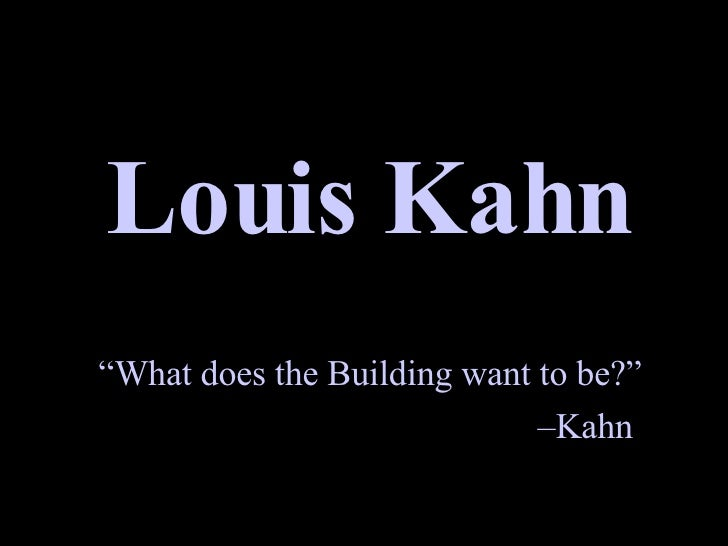 """Louis Kahn """" What does the Building want to be?"""" – Kahn"""